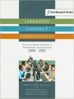 Libraries Connect Communities: Public Library Funding and Technology Access Study, 2006-2007
