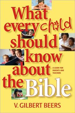 What Every Child Should Know about the Bible V. Gilbert Beers