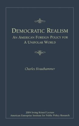Democratic Realism: An American Foreign Policy for a Unipolar World
