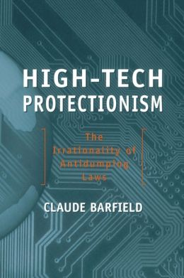High-Tech Protectionism: The Irrationality of Antidumping Laws Claude E. Barfield