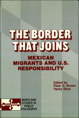 The Border That Joins (Maryland Studies in Public Philosophy Series): Mexican Migrants and U. S. Responsibility
