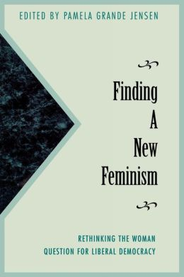 Finding a New Feminism: Rethinking the Woman Question for Liberal Democracy