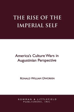 The Rise of the Imperial Self: America's Culture Wars in Augustinian Perspective