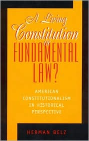 A Living Constitution or Fundamental Law?: American Constitutionalism in Historical Perspective