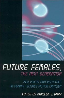 Future Females, the Next Generation: Feminist Science Fiction's New Voices and Velocities