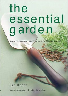 The Essential Garden: Tools, Techniques, and Tips for a Successful Garden