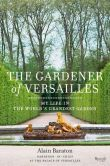 Book Cover Image. Title: The Gardener of Versailles:  My Life in the World's Grandest Garden, Author: Alain Baraton