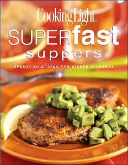 Cooking Light Superfast Suppers: Speedy Solutions for Dinner Dilemmas