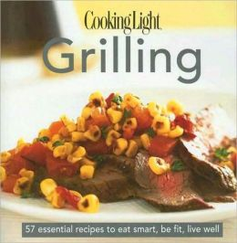 Cooking Light Cook's Essential Recipe Collection: Grilling: 57 essential recipes to eat smart, be fit, live well