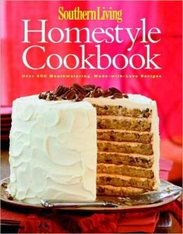 Southern Living: Homestyle Cookbook: Over 400 Mouthwatering, Made-with-Love Recipes