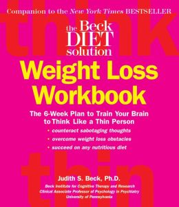 The Beck Diet Weight Loss Workbook: The 6-Week Plan to Train Your Brain to Think Like a Thin Person