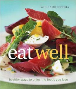 Williams-Sonoma Eat Well: New Ways to Enjoy Foods You Love