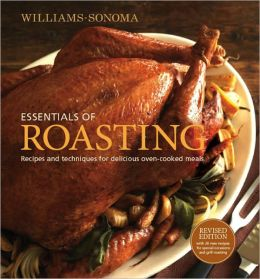 Williams-Sonoma Essentials of Roasting, revised: Recipes and Techniques for Delicious Oven-cooked Meals