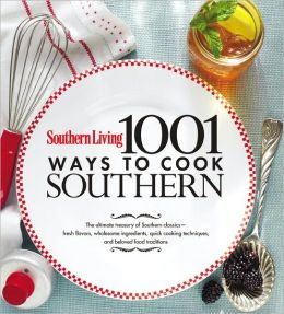 Southern Living 1,001 Ways to Cook Southern: The Ultimate Treasury of Southern Classics Editors of Southern Living Magazine