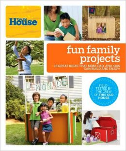 This Old House Fun Family Projects: Great Ideas that Mom, Dad, and Kids Can Build and Enjoy!