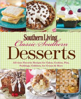 Southern Living Classic Southern Desserts: All Time Favorite Recipes for Cakes, Cookies, Pies, Pudding, Cobblers, Ice Cream & More