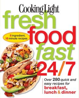 Cooking Light Fresh Food Fast 24/7: Over 280 Quick and Easy Recipes for Breakfast, Lunch and Dinner (PagePerfect NOOK Book)