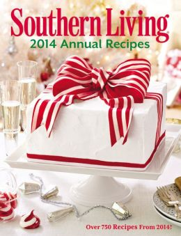 southern living annual recipes 2014 over 750 recipes from