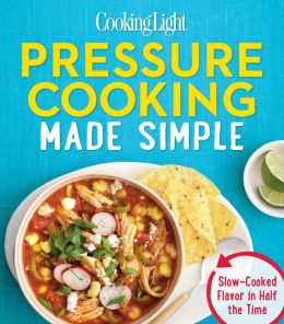 Cooking Light Pressure Cooking Made Simple: Slow-Cooked Flavor in Half the Time