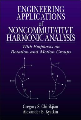 Engineering Applications of Noncommutative Harmonic Analysis: With Emphasis on Rotation and Motion Groups