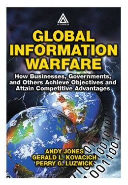 Global Information Warfare: How Businesses,Governments,and Others Achieve Objectives and Attain Competitive Advantages