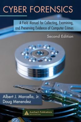 Cyber Forensics: A Field Manual for Collecting, Examining, and Preserving Evidence of Computer Crimes
