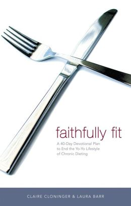 Faithfully Fit: A 40-Day Devotional Plan to End the Yo-Yo Lifestyle in Chronic Dieting
