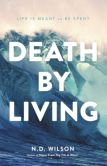 Book Cover Image. Title: Death by Living:  Life Is Meant to Be Spent, Author: N. D. Wilson