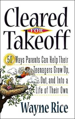 Cleared For Takeoff!: 50 Ways Parents Can Help Their Teenagers Grow Up, Out and into a Life of Their Own