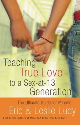 Teaching True Love to a Sex-at-13 Generation: The Ultimate Guide for Parents