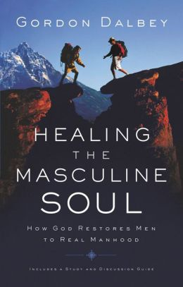 Healing The Masculine Soul: God's Restoration of Men to Real Manhood