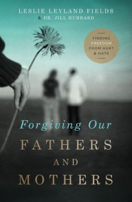 Forgiving Our Fathers and Mothers: Finding Freedom from Hurt and Hate