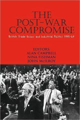 The Post-War Compromise: British Trade Unions and Industrial Politics, 1945-1964