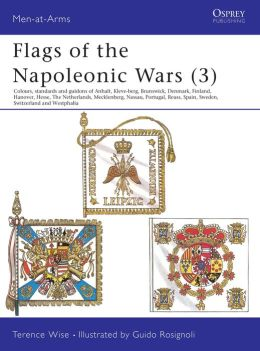 Flags of the Napoleonic Wars: Colours, Standards and Guidons of Anhalt, Kleve-Berg, Brunswick, Denmark, Finlan d, Hanover, Hesse, The Netherlands, Mecklenburg, Nassau, Portugal, Reuss, Spain