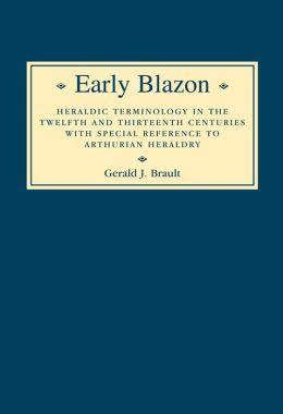 Early Blazon: Heraldic Terminology in the Twelfth and Thirteenth Centuries with Special Refere