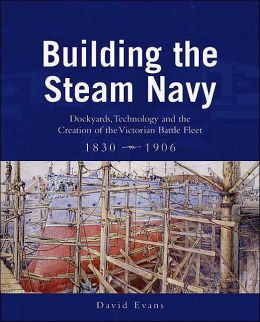 Building the Steam Navy: Dockyards, Technology and the Creation of the Victorian Battle-Fleet, 1830-1906