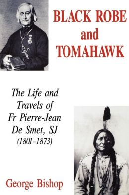 Black Robe and Tomahawk: The Life and Travels of Fr Pierre-Jean De Smet, SJ