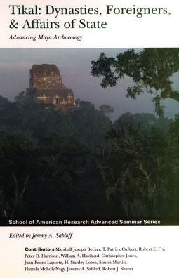 Tikal: Dynasties, Foreigners and Affairs of State - Advancing Maya Archaeology