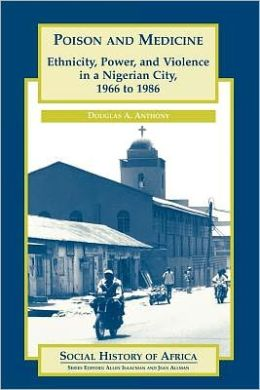 Poison and Medicine: Ethnicity, Power and Violence in a Nigerian City, 1966-1986