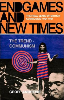 Endgames and New Times: The Final Years of British Communism 1964-1991