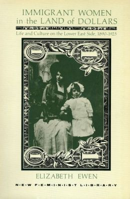 Immigrant Women in the Land of Dollars: Life and Culture on the Lower East Side, 1890-1925