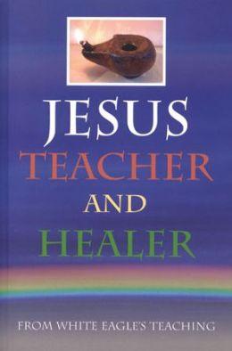 Jesus, Teacher and Healer: From White Eagle's Teaching