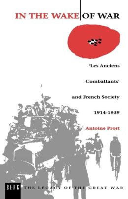In the Wake of War: `les Anciens Combattants' and French Society 1914-1939