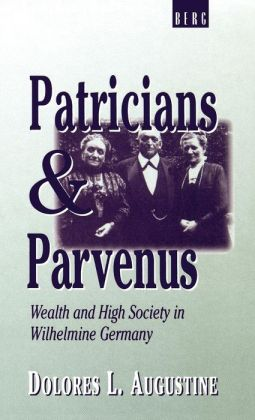 Patricians and Parvenus: Wealth and High Society in Wilhelmine Germany