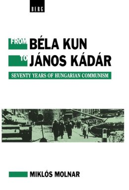 From Bela Kun to Janos Kadar: Seventy Years of Hungarian Communism