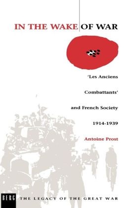 In the Wake of War: 'Les Anciens Combattants' and French Society, 1914-1939