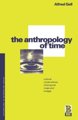 The Anthropology of Time; Cultural Constructions of Temporal Maps and Images