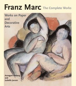 Franz Marc, The Complete Works: Volume 2: Works on Paper, Postcards, Decorative Arts, and Sculpture