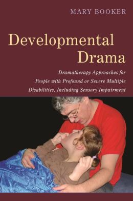 Developmental Drama: Dramatherapy Approaches for People with Profound or Severe Multiple Disabilities, Including Sensory Impairment
