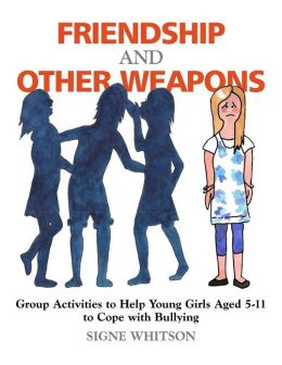 Friendship and Other Weapons: Group Activities to Help Young Girls Aged 5-11 to Cope with Bullying